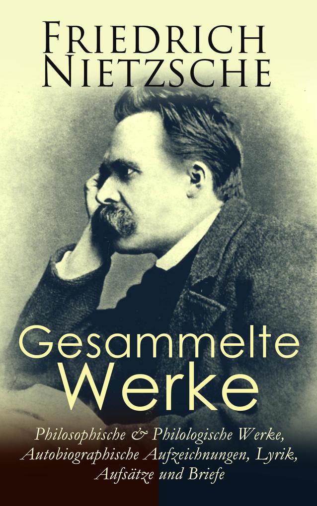 Gesammelte Werke: Philosophische & Philologische Werke, Autobiographische Aufzeichnungen, Lyrik, Aufsätze und Briefe als eBook