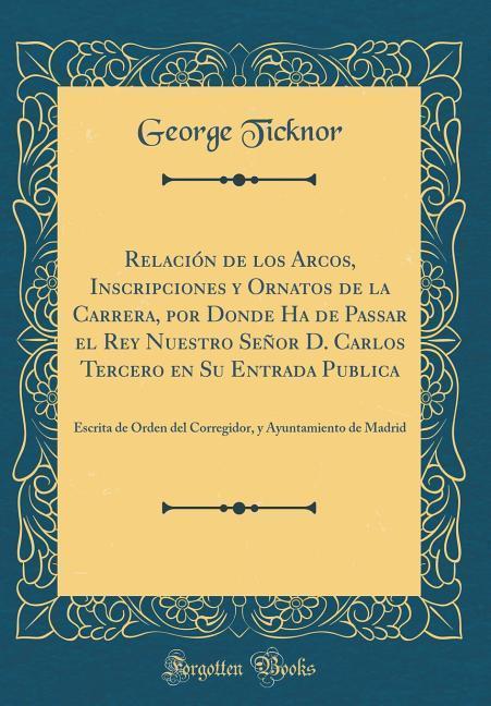 Relación de los Arcos, Inscripciones y Ornatos de la Carrera, por Donde Ha de Passar el Rey Nuestro Señor D. Carlos Terc