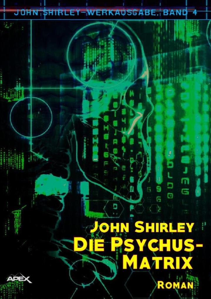 DIE PSYCHUS-MATRIX: John-Shirley-Werkausgabe, Band 4 als eBook epub