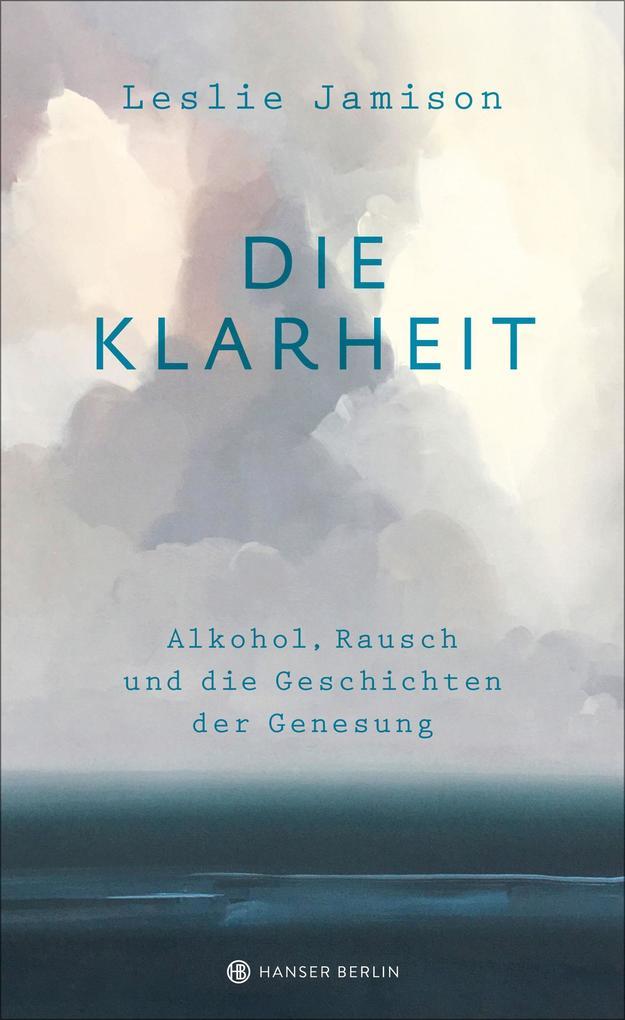Die Klarheit. Alkohol, Rausch und die Geschichten der Genesung als eBook