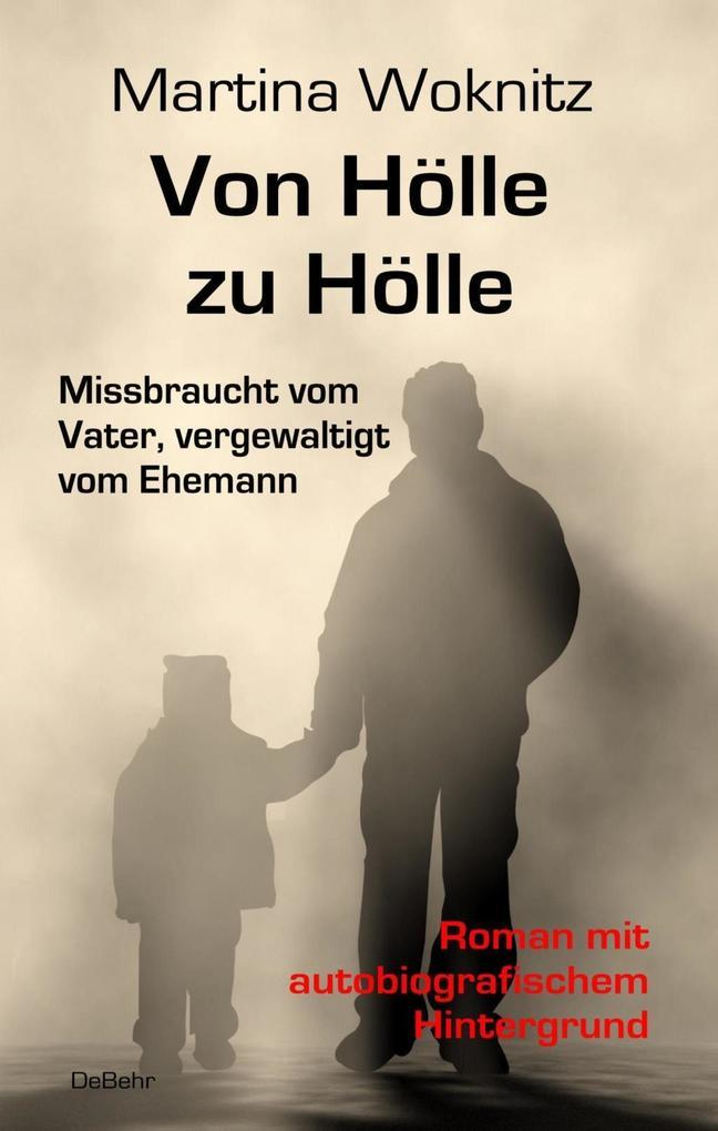 Von Hölle zu Hölle - Missbraucht vom Vater, vergewaltigt vom Ehemann - Roman mit autobiografischem Hintergrund als eBook