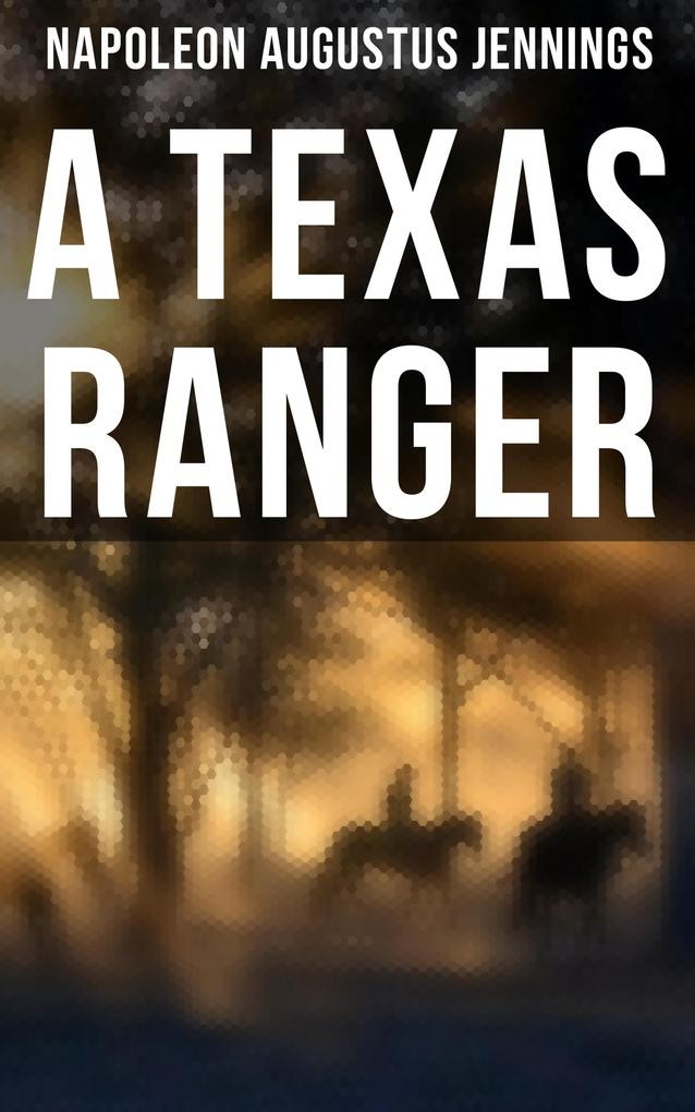 A TEXAS RANGER: True Story of the Leander H. Mcnelly's Texas Ranger Company in the Wild Horse Desert als eBook