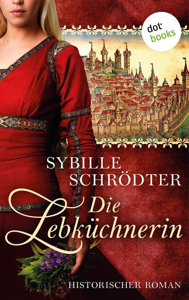Die Lebküchnerin: Die Lebkuchen-Saga - Erster Roman als eBook