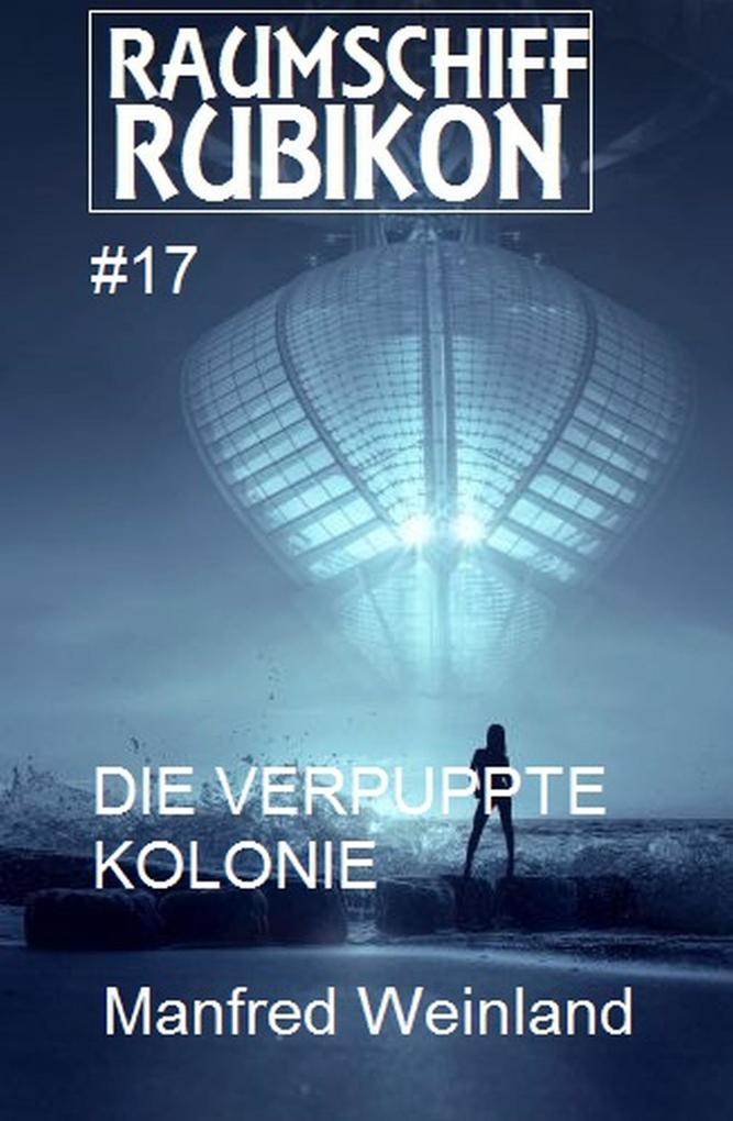 Raumschiff Rubikon 17 Die verpuppte Kolonie als eBook epub
