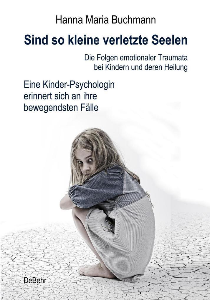 Sind so kleine verletzte Seelen - Die Folgen emotionaler Traumata bei Kindern und deren Heilung - Eine Kinder-Psychologin erinnert sich an ihre bewegendsten Fälle als Buch
