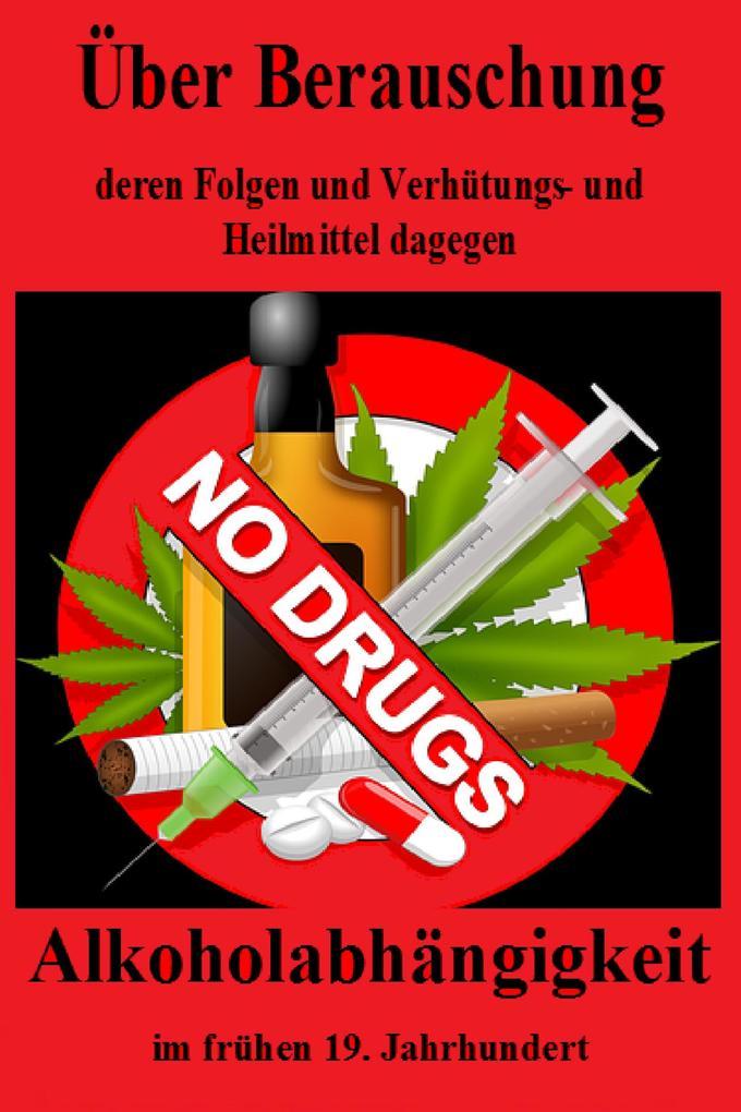Über Berauschung, deren Folgen und Verhütungs- und Heilmittel dagegen. Alkoholsucht als eBook
