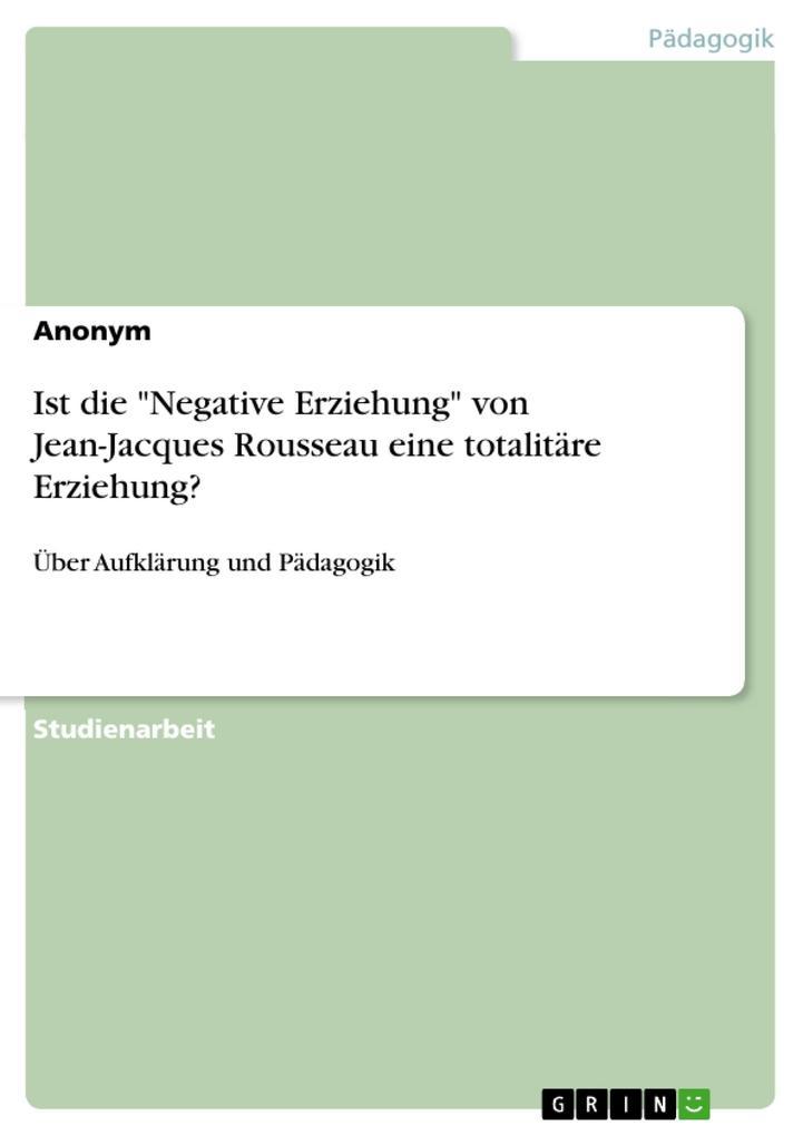 Ist die Negative Erziehung von Jean-Jacques Rousseau eine totalitäre Erziehung?