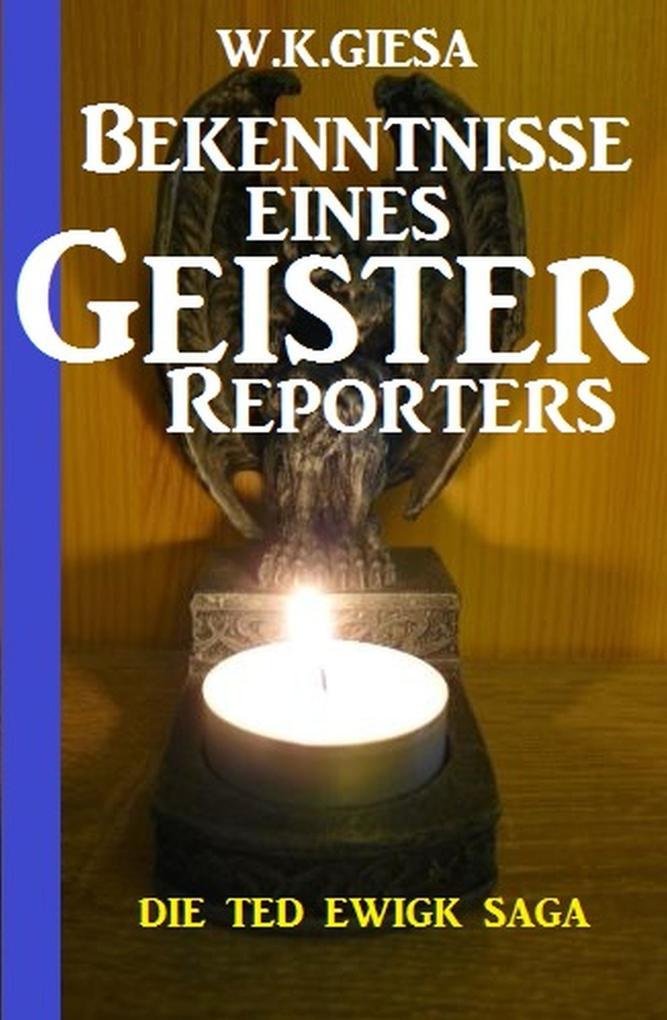 Bekenntnisse eines Geister-Reporters: Die Ted Ewigk Saga als eBook