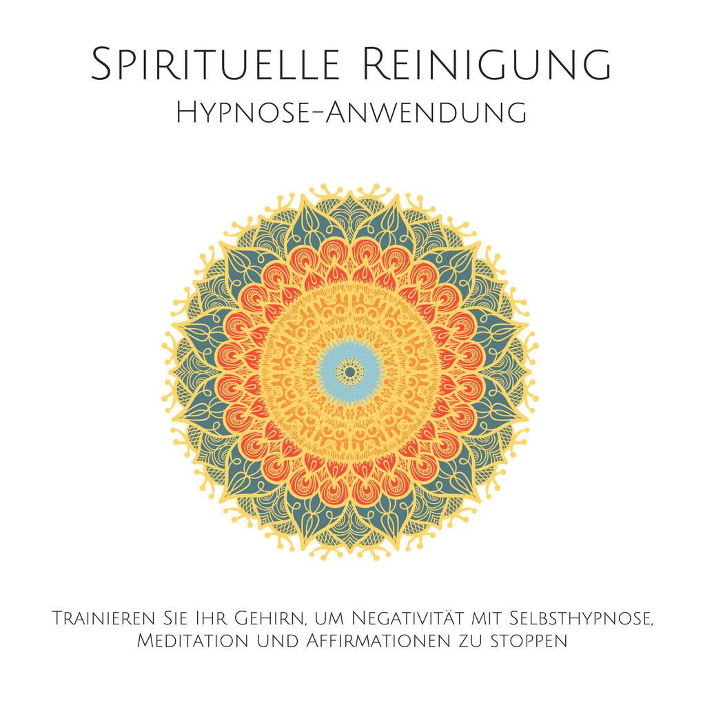 Spirituelle Reinigung: Trainieren Sie Ihr Gehirn, um Negativität mit Meditation, Selbsthypnose und Affirmationen zu stoppen als Hörbuch Download