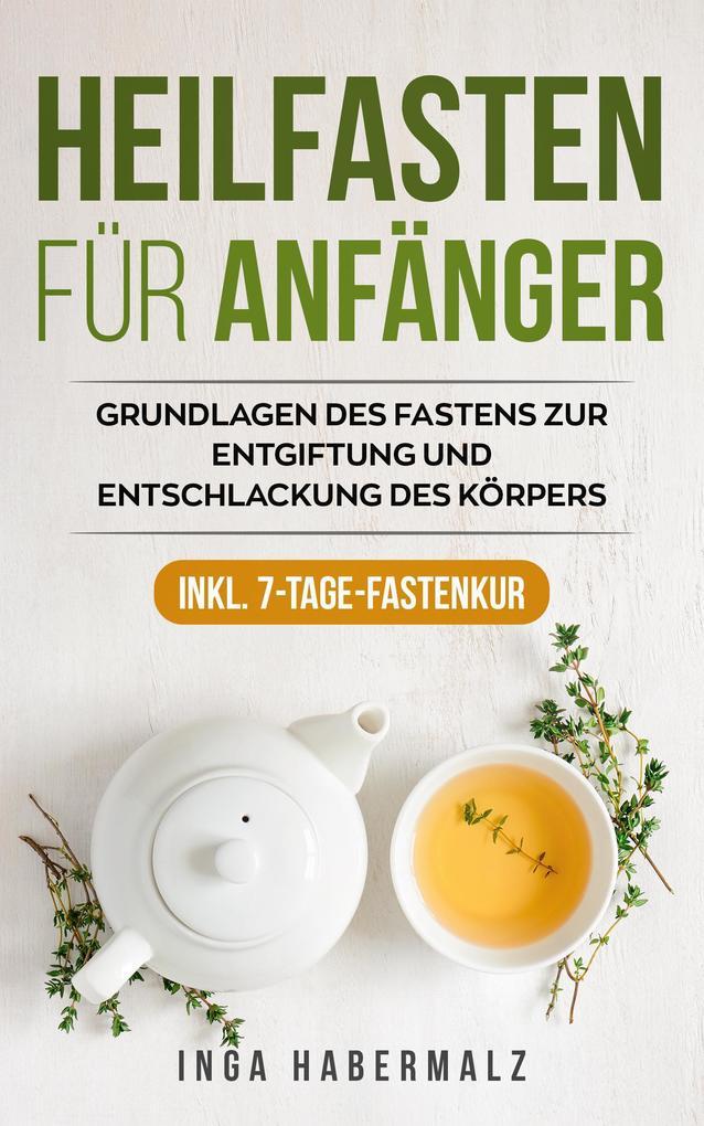 Heilfasten für Anfänger: Grundlagen des Fastens zur Entgiftung und Entschlackung des Körpers Inkl. 7-Tage-Fastenkur. als eBook