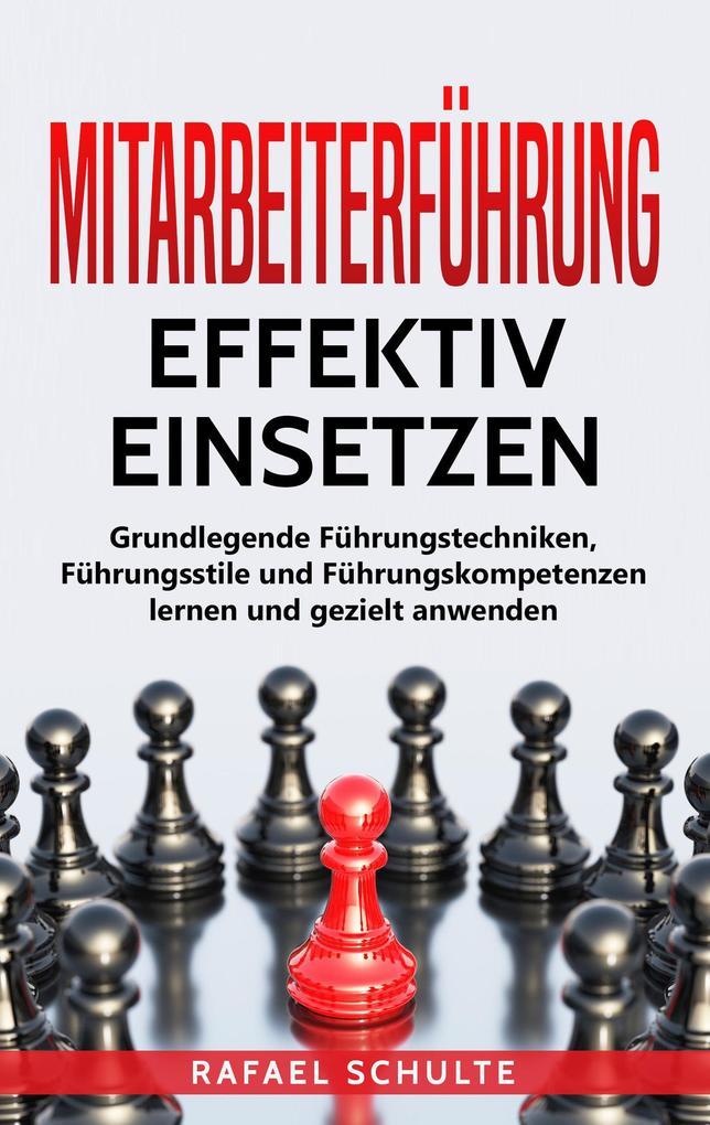 Mitarbeiterführung Effektiv Einsetzen: Grundlegende Führungstechniken, Führungsstile und Führungskompetenzen Lernen und Gezielt Anwenden als eBook