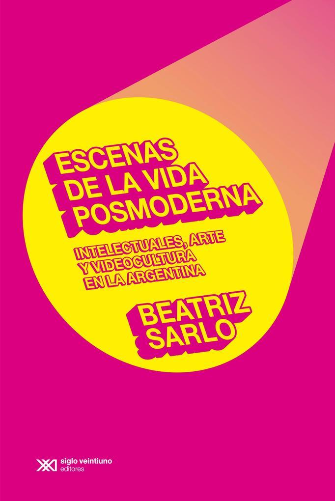 Escenas de la vida posmoderna: intelectuales arte y videocultura en la argentina