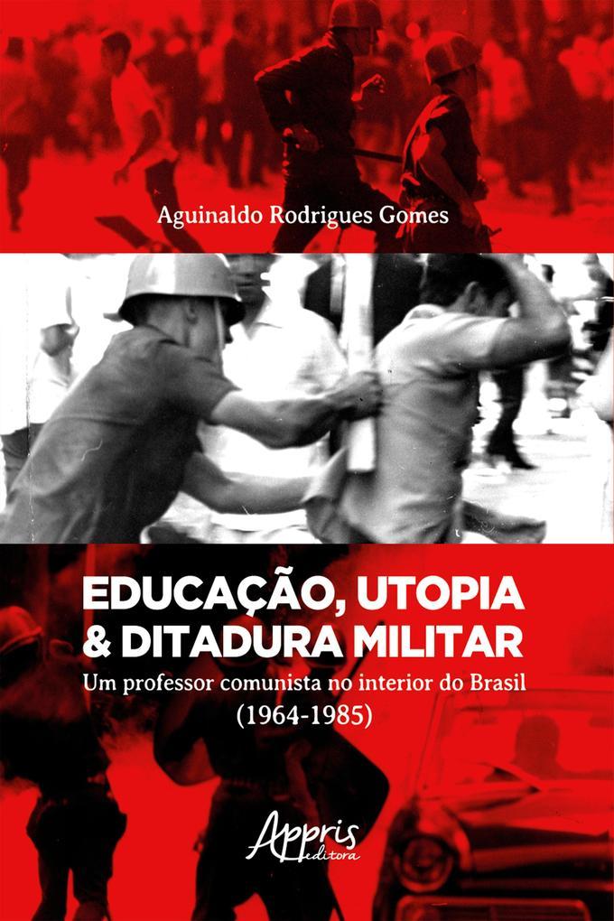 Educação Utopia & Ditadura Militar: Um Professor Comunista no Interior do Brasil (1964-1985)