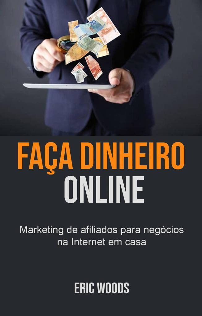 Faça dinheiro online: Marketing de afiliados para negócios na Internet em casa