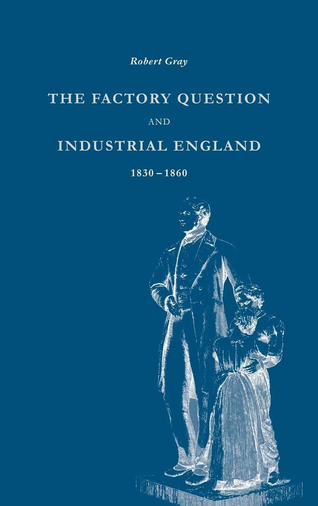 The Factory Question and Industrial England, 1830 1860