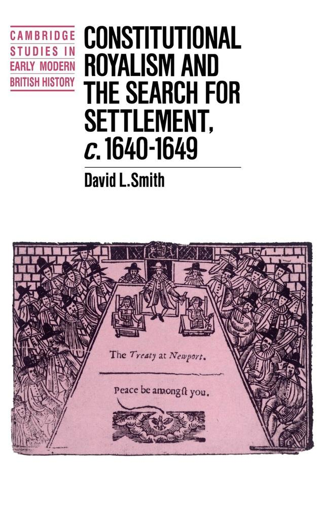 Constitutional Royalism and the Search for Settlement, C.1640 1649