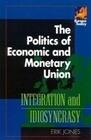 The Politics of Economic and Monetary Union: Integration and Idiosyncrasy