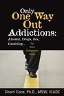 Only One Way Out Addictions: Alcohol, Drugs, Sex, Gambling...