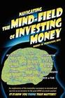 Navigating the Mind Field of Investing Money: An Exploration of the Mentality Necessary to Succeed and Survive as an Investor in the Post-2000 Era Sto