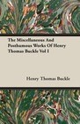 The Miscellaneous And Posthumous Works Of Henry Thomas Buckle Vol I