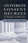 Antitrust Consent Decrees in Theory and Practice: Why Less Is More