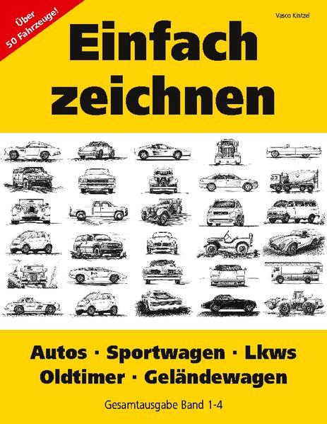 Einfach zeichnen: Autos, LKWs, Sportwagen, Oldtimer, Geländewagen. Gesamtausgabe Band 1-4 als Buch von Vasco Kintzel