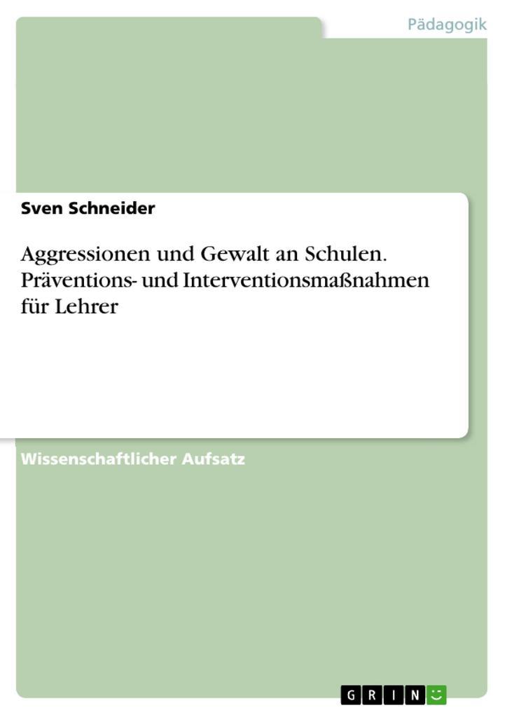 Aggressionen und Gewalt an Schulen. Präventions- und Interventionsmaßnahmen für Lehrer als Buch von Sven Schneider