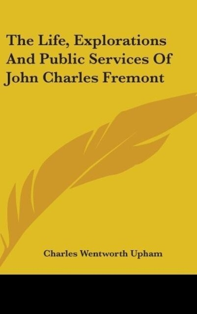 The Life, Explorations And Public Services Of John Charles Fremont als Buch von Charles Wentworth Upham
