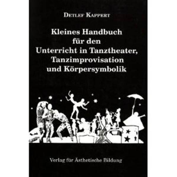 Kleines Handbuch für den Unterricht in Tanztheater, Tanzimprovisation und Körpersymbolik als Buch