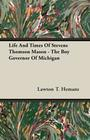 Life And Times Of Stevens Thomson Mason - The Boy Governor Of Michigan