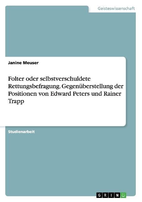 Folter oder selbstverschuldete Rettungsbefragung. Gegenüberstellung der Positionen von Edward Peters und Rainer Trapp als Taschenbuch von Janine M...