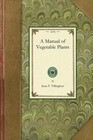 Manual of Vegetable Plants: Containing the Experiences of the Author in Starting All Those Kinds of Vegetables Which Are Most Difficult for a Novi