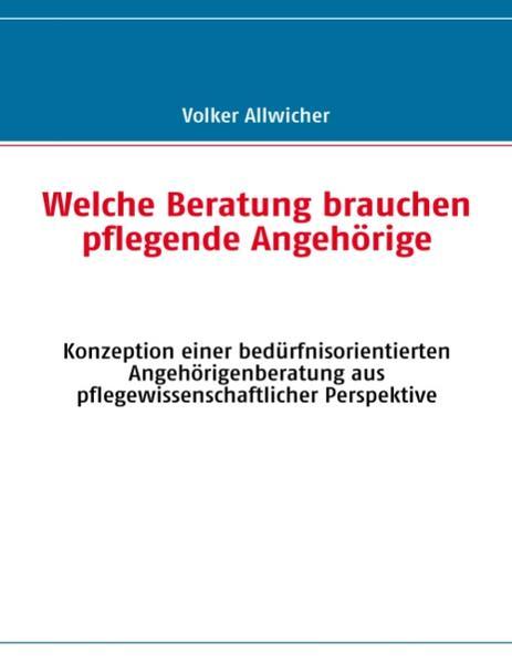 Welche Beratung brauchen pflegende Angehörige als Buch von Volker Allwicher