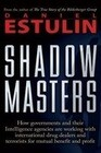 Shadow Masters: How Governments and Their Intelligence Agencies Are Working with Drug Dealers and Terrorists for Mutual Benefit and Pr