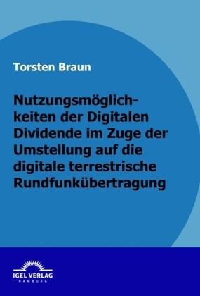 Nutzungsmöglichkeiten der Digitalen Dividende im Zuge der Umstellung auf die digitale terrestrische Rundfunkübertragung als Buch