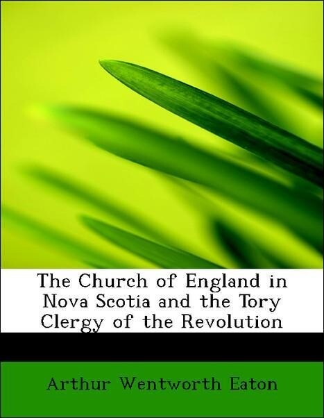The Church of England in Nova Scotia and the Tory Clergy of the Revolution als Taschenbuch von Arthur Wentworth Eaton
