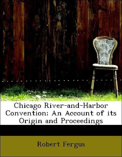 Chicago River-and-Harbor Convention; An Account of its Origin and Proceedings als Taschenbuch von Robert Fergus, John We