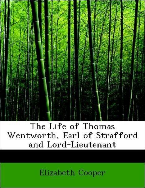 The Life of Thomas Wentworth, Earl of Strafford and Lord-Lieutenant als Taschenbuch von Elizabeth Cooper
