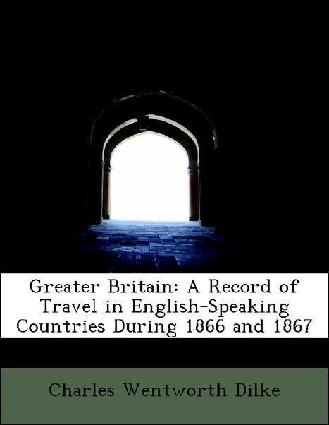 Greater Britain: A Record of Travel in English-Speaking Countries During 1866 and 1867 als Taschenbuch von Charles Wentw