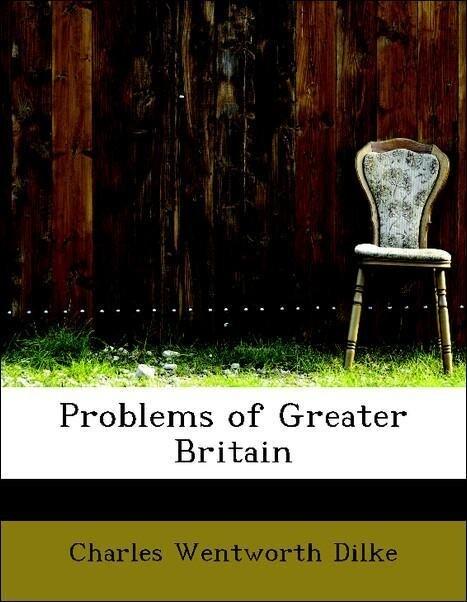 Problems of Greater Britain als Taschenbuch von Charles Wentworth Dilke