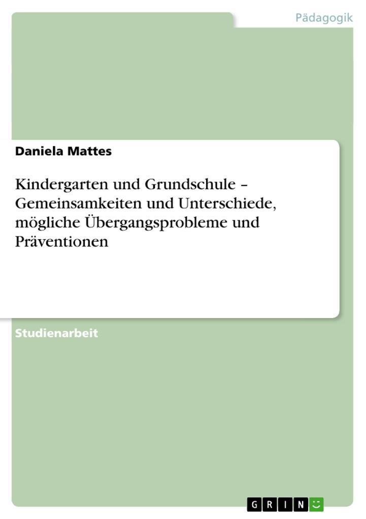 Kindergarten und Grundschule - Gemeinsamkeiten und Unterschiede, mögliche Übergangsprobleme und Präventionen als Buch vo