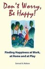 Don't Worry, Be Happy: Finding Happiness at Work, at Home and at Play
